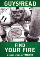 Guys Read: Find Your Fire ebook by Tim Green