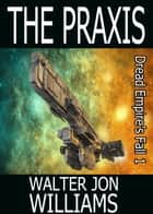 The Praxis (Author's Preferred Edition) ebook by Walter Jon Williams