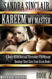 Kareem, My Master - A Kinky BDSM Bisexual Threesome FFM Menage Bondage Short Story from Steam Books ebook by Sandra Sinclair,Steam Books