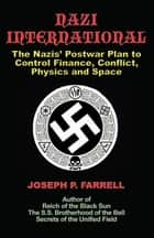 Nazi International - The Nazis' Postwar Plan to Control Finance, Conflict, Physics and Space ebook by Joseph P. Farrell
