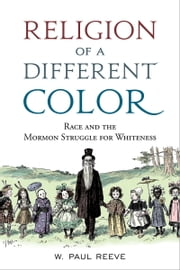 Religion of a Different Color: Race and the Mormon Struggle for Whiteness ebook by W. Paul Reeve