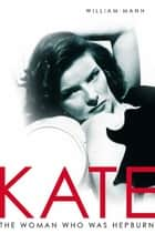 Kate - The Woman Who Was Hepburn ebook by William J. Mann