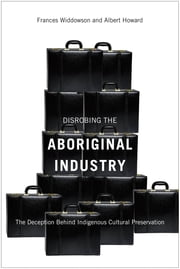 Disrobing the Aboriginal Industry - The Deception Behind Indigenous Cultural Preservation ebook by Frances Widdowson,Albert Howard