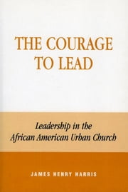 The Courage to Lead - Leadership in the African American Urban Church ebook by James Henry Harris