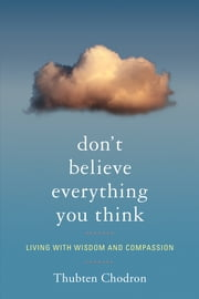 Don't Believe Everything You Think - Living with Wisdom and Compassion ebook by Thubten Chodron