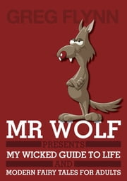 Mr Wolf Presents My Wicked Guide to Life & Modern Fairy Tales for Adults ebook by Greg Flynn