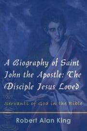 A Biography of Saint John the Apostle: The Disciple Jesus Loved (Servants of God in the Bible) ebook by Robert Alan King