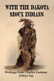 With the Dakota Sioux Indians: Writings From Charles Eastman (Ohiye Sa) ebook by Lenny Flank