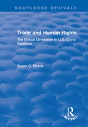 Trade and Human Rights - The Ethical Dimension in US - China Relations ebook by Susan C. Morris