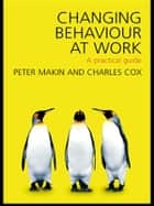 Changing Behaviour at Work ebook by Charles J. Cox,Peter J. Makin