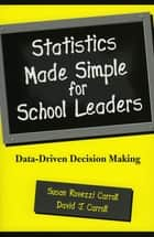 Statistics Made Simple for School Leaders - Data-Driven Decision Making ebook by Susan Rovezzi Carroll, David J. Carroll