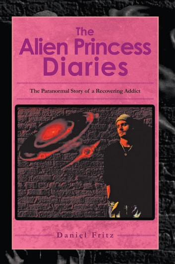 The Alien Princess Diaries - The Paranormal Story of a Recovering Addict ebook by Daniel Fritz