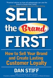 Sell the Brand First: How to Sell Your Brand and Create Lasting Customer Loyalty ebook by Stiff, Dan