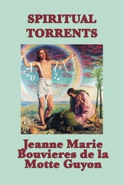 Spiritual Torrents - With linked Table of Contents ebook by Jeanne Marie Bouvieres de la Motte Guyon