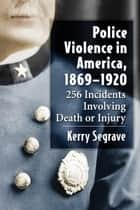 Police Violence in America, 1869-1920 - 256 Incidents Involving Death or Injury eBook by Kerry Segrave