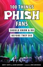 100 Things Phish Fans Should Know & Do Before They Die ebook by Jason Gershuny, Andy Smith, Mike Greenhaus