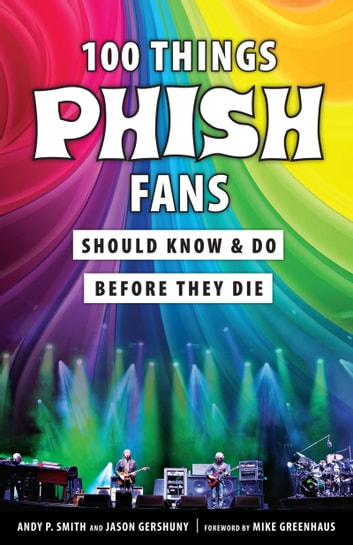 100 Things Phish Fans Should Know & Do Before They Die ebook by Jason Gershuny,Andy P. Smith,Mike Greenhaus
