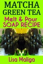 Matcha Green Tea Melt & Pour Soap Recipe ebook by Lisa Maliga