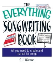 The Everything Songwriting Book: All You Need to Create and Market Hit Songs - All You Need to Create and Market Hit Songs ebook by C. J. Watson