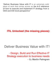 ITIL Unlocked (The Missing Pieces): Deliver Business Value With IT! - Design, Build and Run Effective IT Strategy Execution to Business Needs ebook by Martin Palmgren