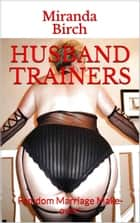Husband Trainers - Femdom Marriage Make-over! ebook by Miranda Birch