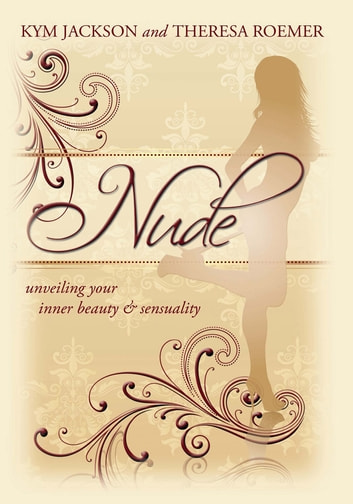 Nude - unveiling your inner beauty & sensuality ebook by Kym Jackson and Theresa Roemer