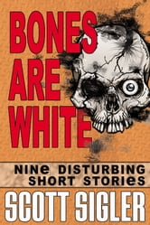 Bones Are White - Nine Disturbing Short Stories ebook by Scott Sigler