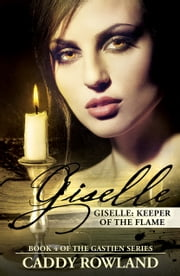 Giselle: Keeper of the Flame - Book 4 of The Gastien Series eBook by Caddy Rowland