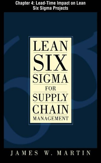 Lean Six Sigma for Supply Chain Management, Chapter 4 - Lead-Time Impact on Lean Six Sigma Projects ebook by James Martin
