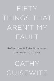 Fifty Things That Aren't My Fault - Reflections & Rebellions from the Grown-Up Years ebook by Cathy Guisewite
