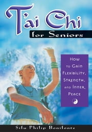 Tai Chi for Seniors - How to Gain Flexibility, Strength, and Inner Peace ebook by Sifu Philip Bonifonte
