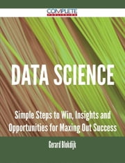 Data Science - Simple Steps to Win, Insights and Opportunities for Maxing Out Success ebook by Gerard Blokdijk
