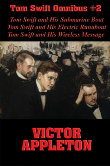 Tom Swift Omnibus #2: Tom Swift and His Submarine Boat, Tom Swift and His Electric Runabout, Tom Swift and His Wireless Message ebook by Victor Appleton