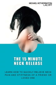 The 15 Minute Neck Release: Learn How to Quickly Relieve Neck Pain and Stiffness of a Friend or Loved One ebook by Michael Hetherington