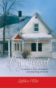 By Heart: A Mother's Story of Children and Learning at Home ebook by Kathleen Melin