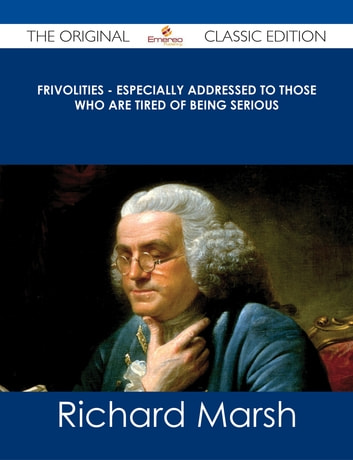 Frivolities - Especially Addressed to Those Who Are Tired of Being Serious - The Original Classic Edition ebook by Richard Marsh