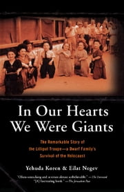 In Our Hearts We Were Giants - The Remarkable Story of the Lilliput Troupe--A Dwarf Family's Survival of the Holocaust ebook by Yehuda Koren,Eilat Negev