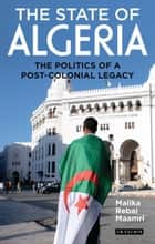 The State of Algeria - The Politics of a Post-Colonial Legacy ebook by Malika Rebai Maamri