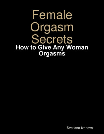 Female Orgasm Secrets: How to Give Any Woman Orgasms ebook by Svetlana Ivanova