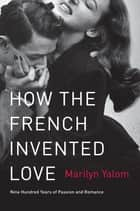 How the French Invented Love - Nine Hundred Years of Passion and Romance eBook by Marilyn Yalom