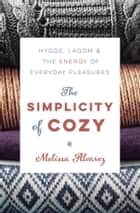 The Simplicity of Cozy - Hygge, Lagom & the Energy of Everyday Pleasures ebook by Melissa Alvarez
