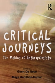 Critical Journeys - The Making of Anthropologists ebook by Geert De Neve,Maya Unnithan-Kumar