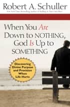 When You Are Down to Nothing, God Is Up to Something ebook by William Kruidenier,Robert Anthony Schuller