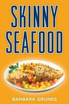 Skinny Seafood - Over 100 delectable low-fat recipes for preparing nature's underwater bounty ebook by Barbara Grunes