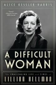 A Difficult Woman - The Challenging Life and Times of Lillian Hellman ebook by Alice Kessler-Harris