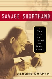 Savage Shorthand - The Life and Death of Isaac Babel ebook by Jerome Charyn