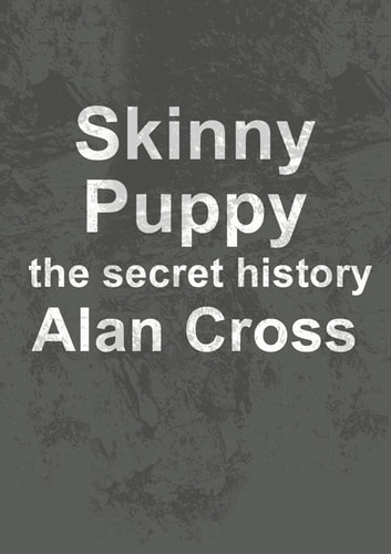 Skinny Puppy - the secret history ebook by Alan Cross