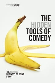 The Hidden Tools of Comedy - The Serious Business of Being Funny ebook by Steven Kaplan