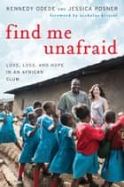 Find Me Unafraid - Love, Loss, and Hope in an African Slum ebook by Kennedy Odede, Jessica Posner, Nicholas Kristof