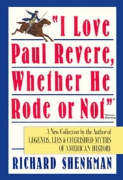 """I Love Paul Revere, Whether He Rode Or Not"" - A Collection of Legends, Lies, & Cherished Myths of American ebook by Richard Shenkman"